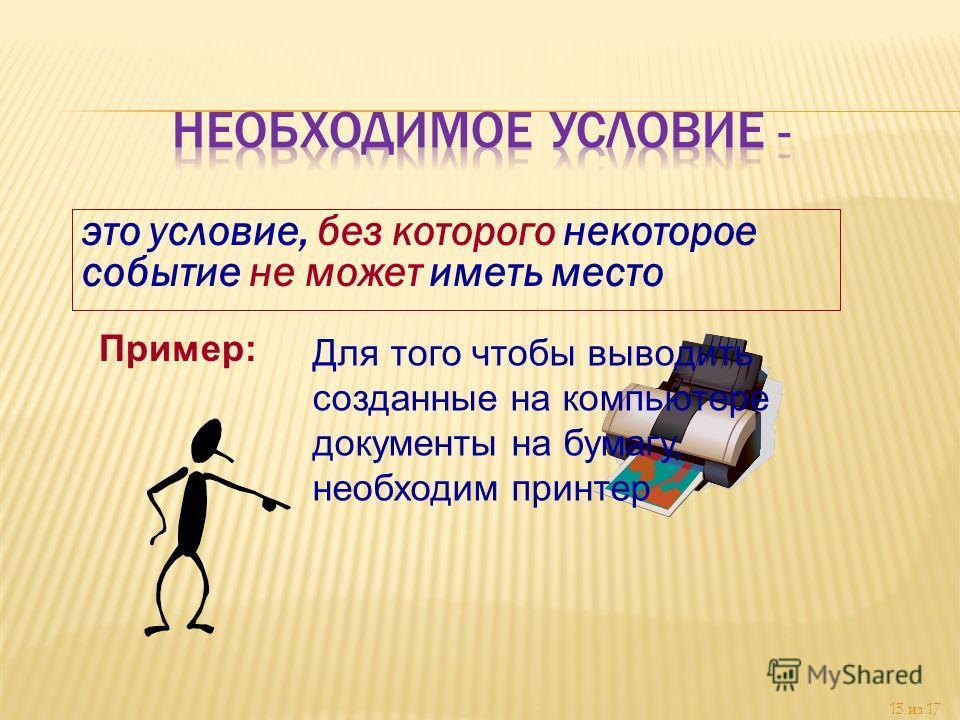 это условие, без которого некоторое событие не может иметь место 13 из 17 Пример: Для того чтобы выводить созданные на компьютере документы на бумагу, необходим принтер