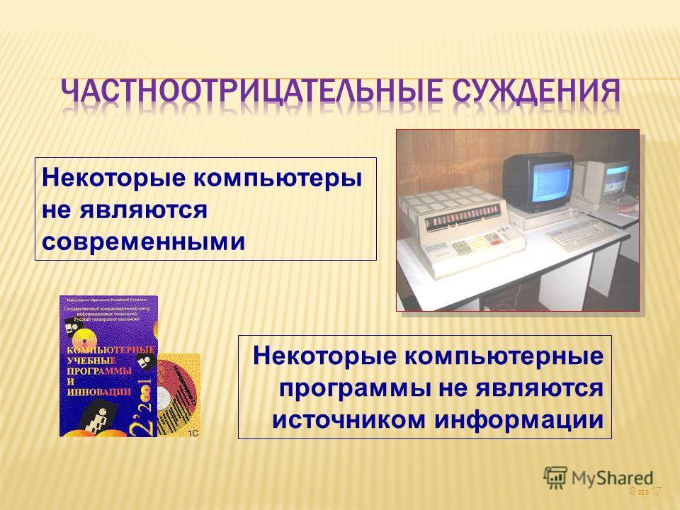 8 из 17 Некоторые компьютеры не являются современными Некоторые компьютерные программы не являются источником информации