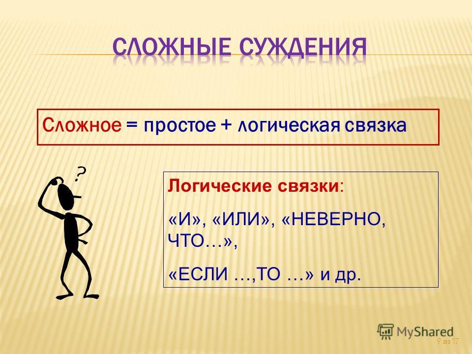 Сложное = простое + логическая связка 9 из 17 Логические связки: «И», «ИЛИ», «НЕВЕРНО, ЧТО…», «ЕСЛИ …,ТО …» и др.