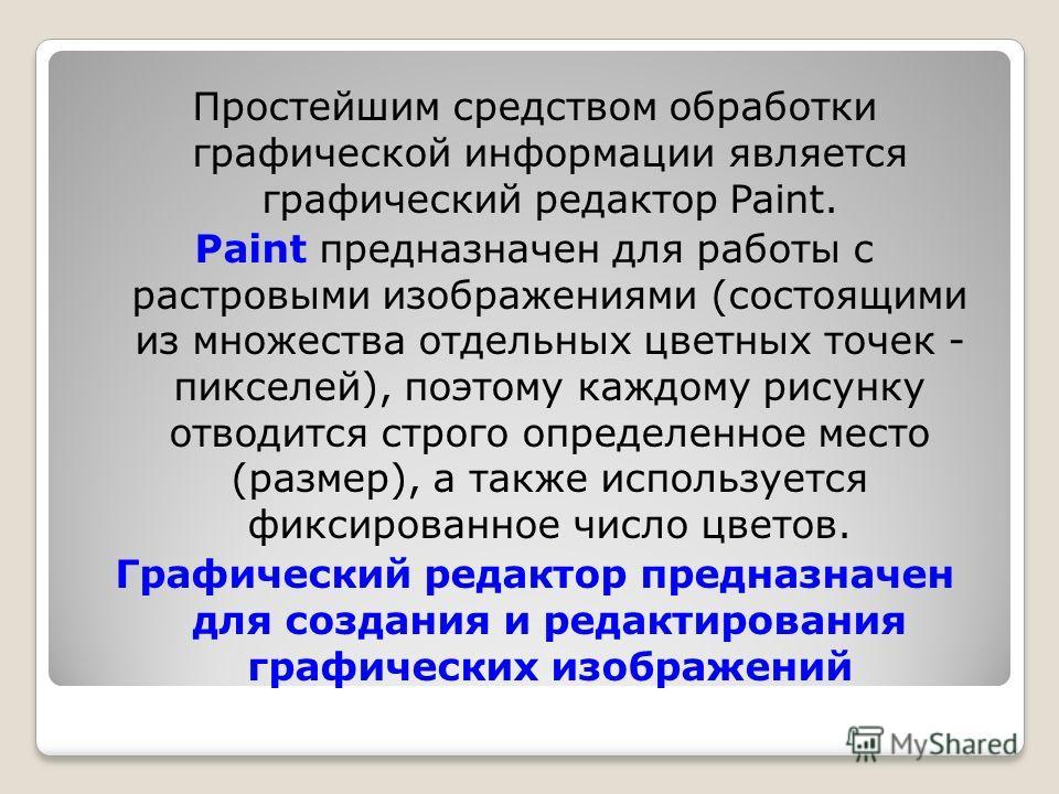 Простейшим средством обработки графической информации является графический редактор Paint. Paint предназначен для работы с растровыми изображениями (состоящими из множества отдельных цветных точек - пикселей), поэтому каждому рисунку отводится строго