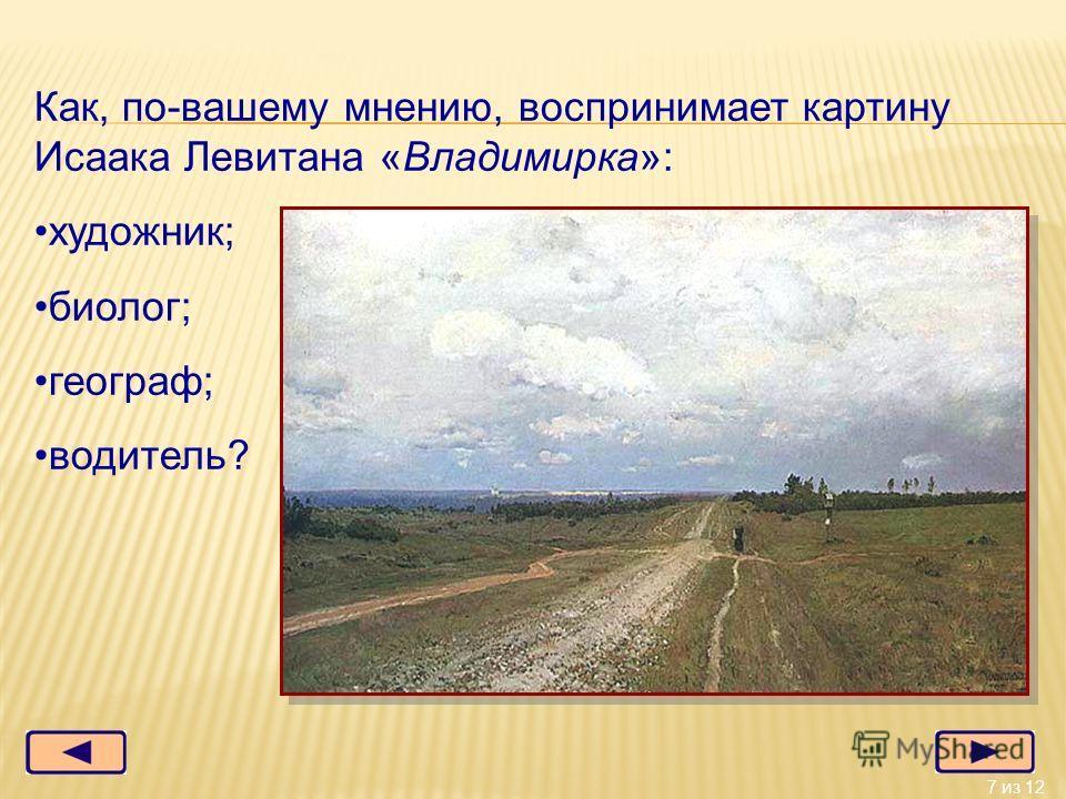 7 из 12 Как, по-вашему мнению, воспринимает картину Исаака Левитана «Владимирка»: художник; биолог; географ; водитель?