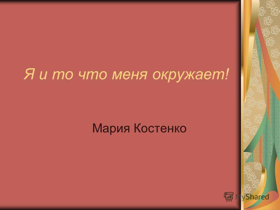 Я и то что меня окружает! Мария Костенко