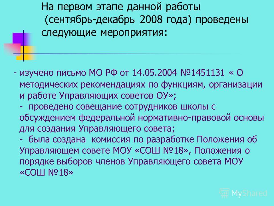 На первом этапе данной работы (сентябрь-декабрь 2008 года) проведены следующие мероприятия: - изучено письмо МО РФ от 14.05.2004 1451131 « О методических рекомендациях по функциям, организации и работе Управляющих советов ОУ»; - проведено совещание с
