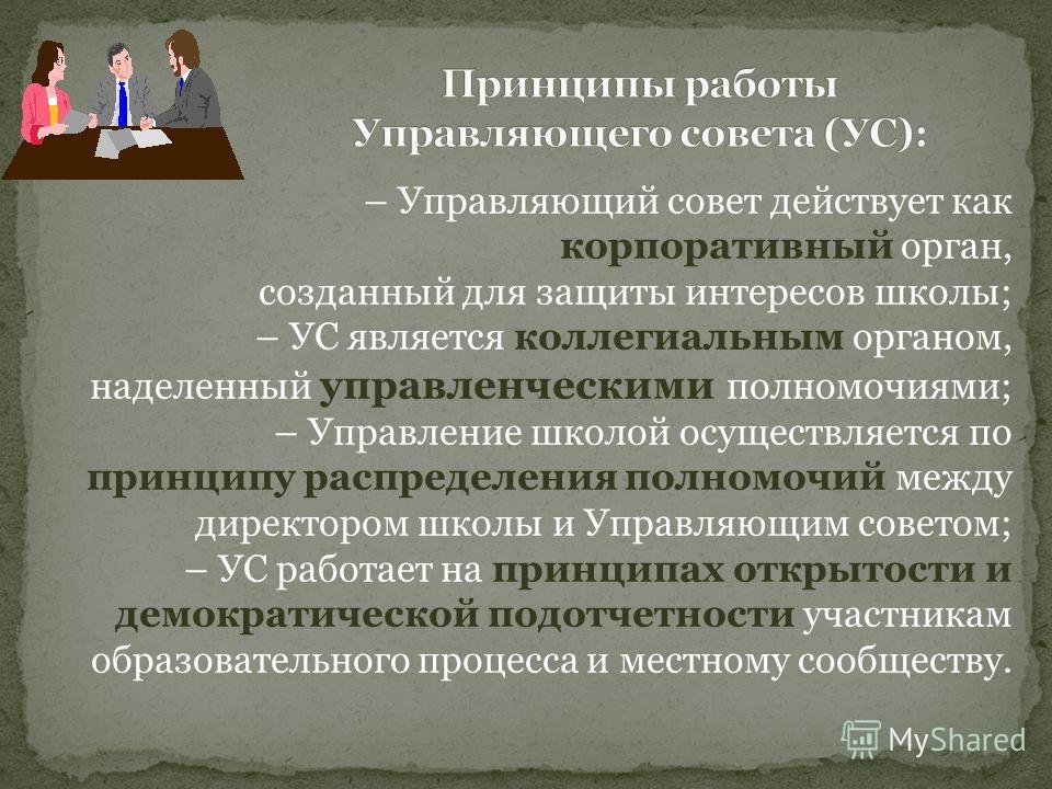 – Управляющий совет действует как корпоративный орган, созданный для защиты интересов школы; – УС является коллегиальным органом, наделенный управленческими полномочиями; – Управление школой осуществляется по принципу распределения полномочий между д