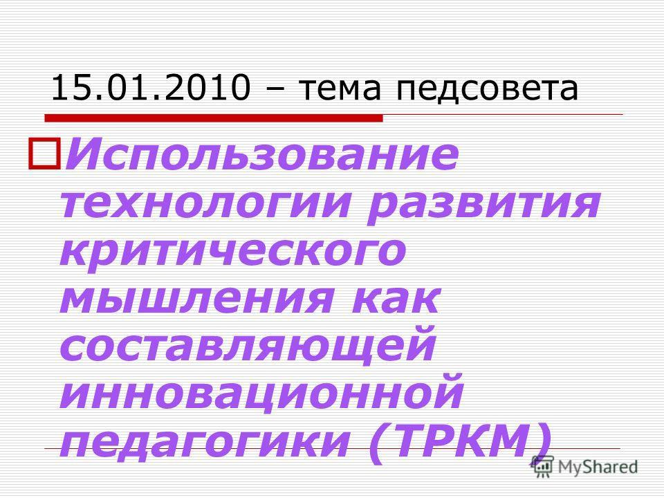 15.01.2010 – тема педсовета Использование технологии развития критического мышления как составляющей инновационной педагогики (ТРКМ)