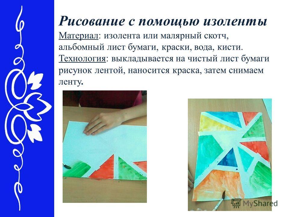 Рисование с помощью изоленты Материал: изолента или малярный скотч, альбомный лист бумаги, краски, вода, кисти. Технология: выкладывается на чистый лист бумаги рисунок лентой, наносится краска, затем снимаем ленту.