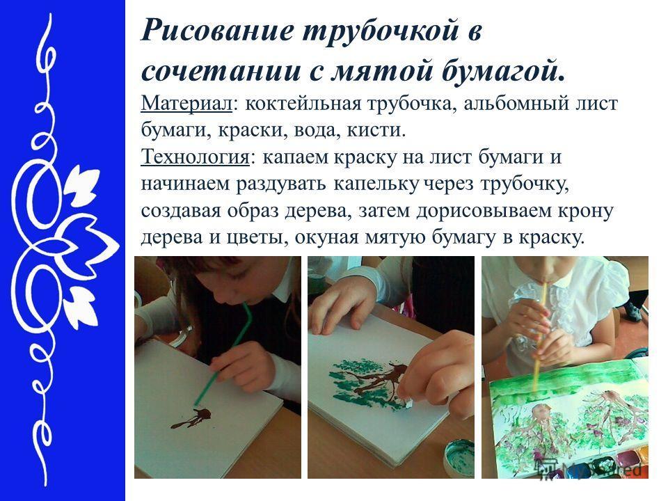 Рисование трубочкой в сочетании с мятой бумагой. Материал: коктейльная трубочка, альбомный лист бумаги, краски, вода, кисти. Технология: капаем краску на лист бумаги и начинаем раздувать капельку через трубочку, создавая образ дерева, затем дорисовыв