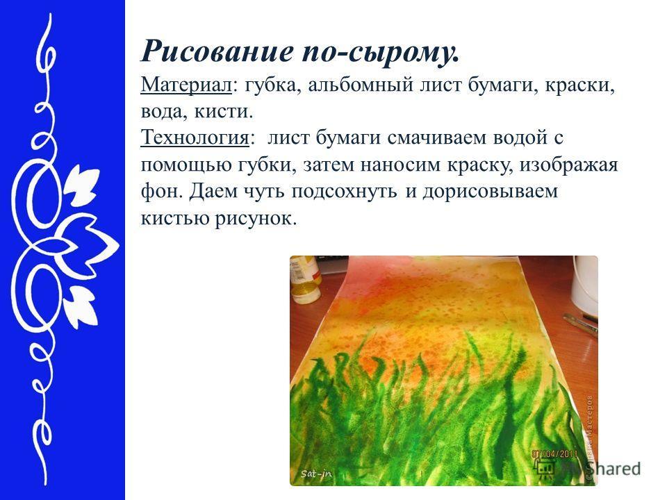 Рисование по-сырому. Материал: губка, альбомный лист бумаги, краски, вода, кисти. Технология: лист бумаги смачиваем водой с помощью губки, затем наносим краску, изображая фон. Даем чуть подсохнуть и дорисовываем кистью рисунок.