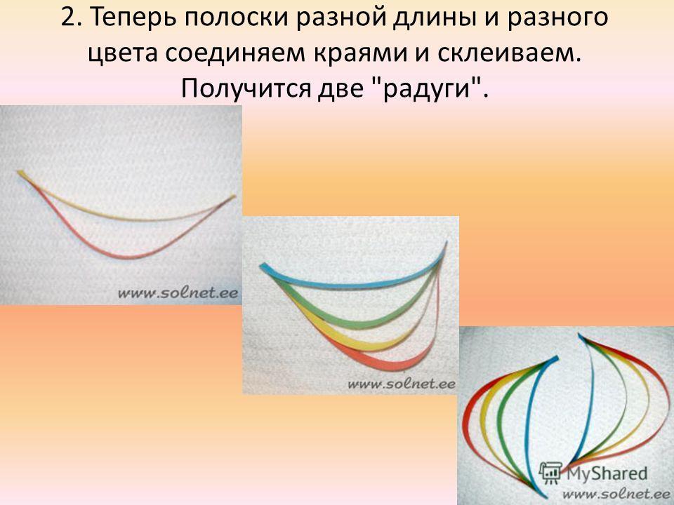2. Теперь полоски разной длины и разного цвета соединяем краями и склеиваем. Получится две радуги.