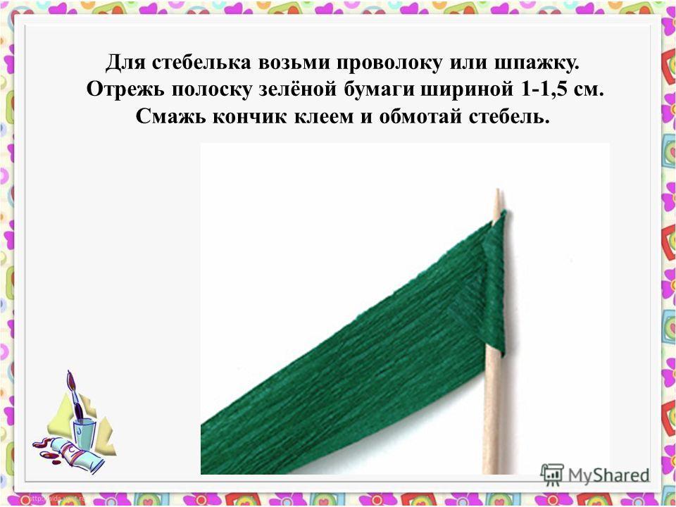 Для стебелька возьми проволоку или шпажку. Отрежь полоску зелёной бумаги шириной 1-1,5 см. Смажь кончик клеем и обмотай стебель.