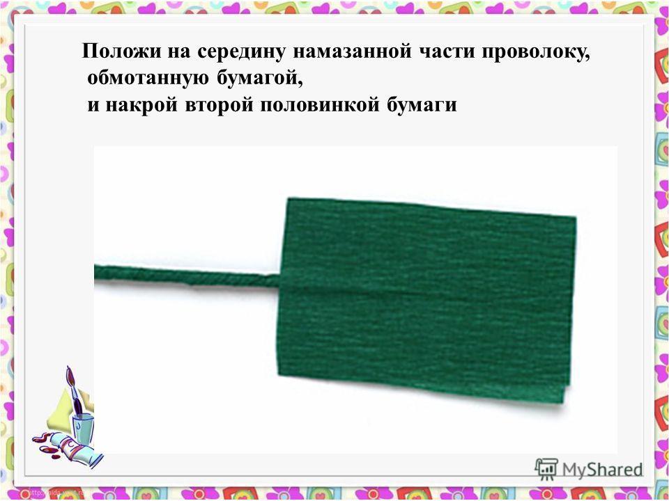 Положи на середину намазанной части проволоку, обмотанную бумагой, и накрой второй половинкой бумаги