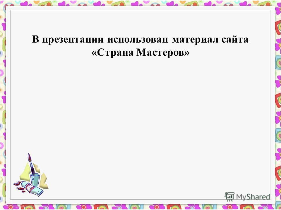 В презентации использован материал сайта «Страна Мастеров»