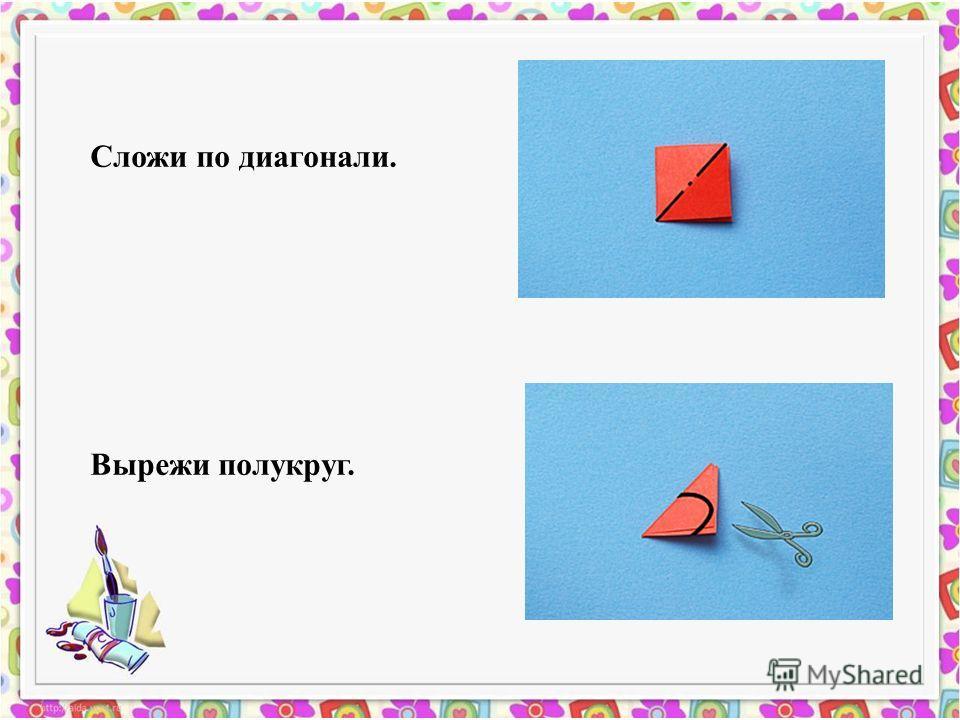 Сложи по диагонали. Вырежи полукруг.