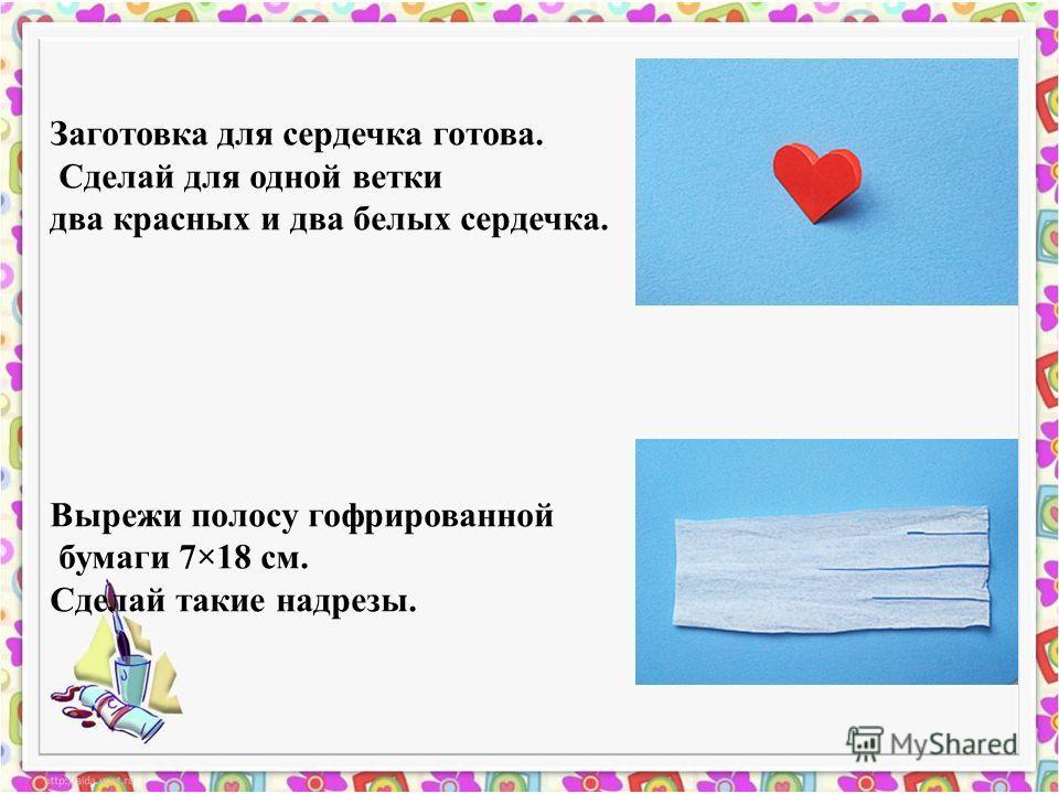 Заготовка для сердечка готова. Сделай для одной ветки два красных и два белых сердечка. Вырежи полосу гофрированной бумаги 7×18 см. Сделай такие надрезы.