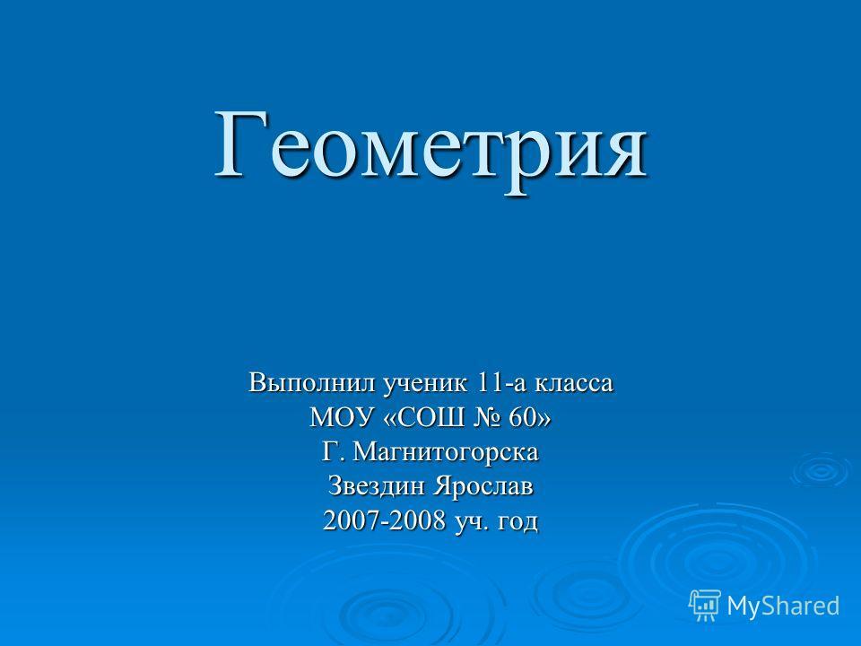 Геометрия Выполнил ученик 11-а класса МОУ «СОШ 60» Г. Магнитогорска Звездин Ярослав 2007-2008 уч. год