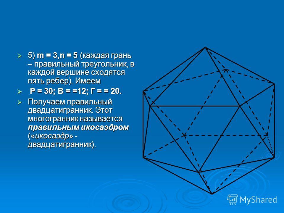 5) m = 3,n = 5 (каждая грань – правильный треугольник, в каждой вершине сходятся пять ребер). Имеем 5) m = 3,n = 5 (каждая грань – правильный треугольник, в каждой вершине сходятся пять ребер). Имеем Р = 30; В = =12; Г = = 20. Р = 30; В = =12; Г = =