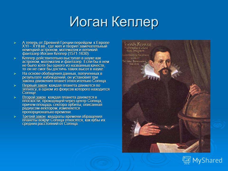 Иоган Кеплер А теперь от Древней Греции перейдем к Европе XYI – XYII вв., где жил и творил замечательный немецкий астроном, математик и великий фантазер Иоганн Кеплер (1571-1630). А теперь от Древней Греции перейдем к Европе XYI – XYII вв., где жил и