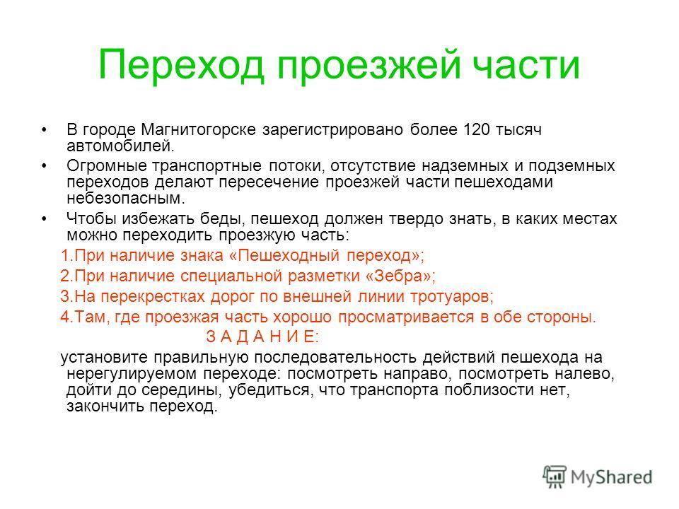 Переход проезжей части В городе Магнитогорске зарегистрировано более 120 тысяч автомобилей. Огромные транспортные потоки, отсутствие надземных и подземных переходов делают пересечение проезжей части пешеходами небезопасным. Чтобы избежать беды, пешех