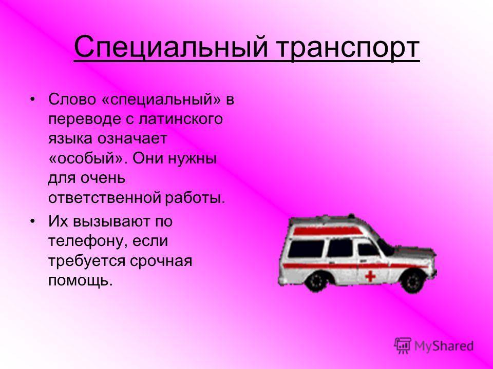 Специальный транспорт Слово «специальный» в переводе с латинского языка означает «особый». Они нужны для очень ответственной работы. Их вызывают по телефону, если требуется срочная помощь.