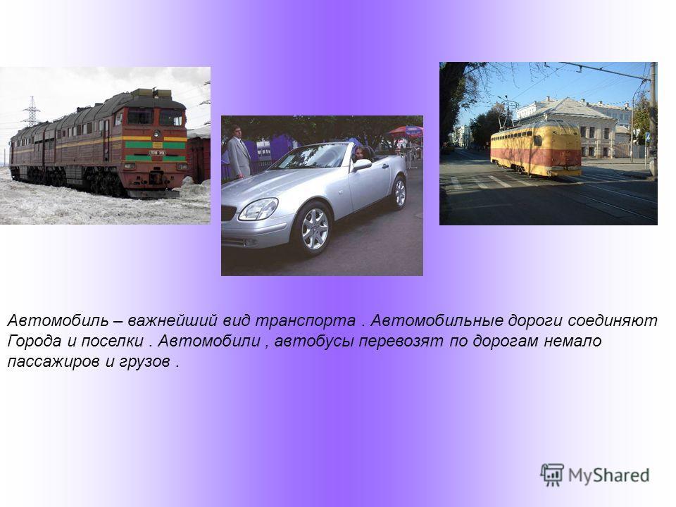 Автомобиль – важнейший вид транспорта. Автомобильные дороги соединяют Города и поселки. Автомобили, автобусы перевозят по дорогам немало пассажиров и грузов.
