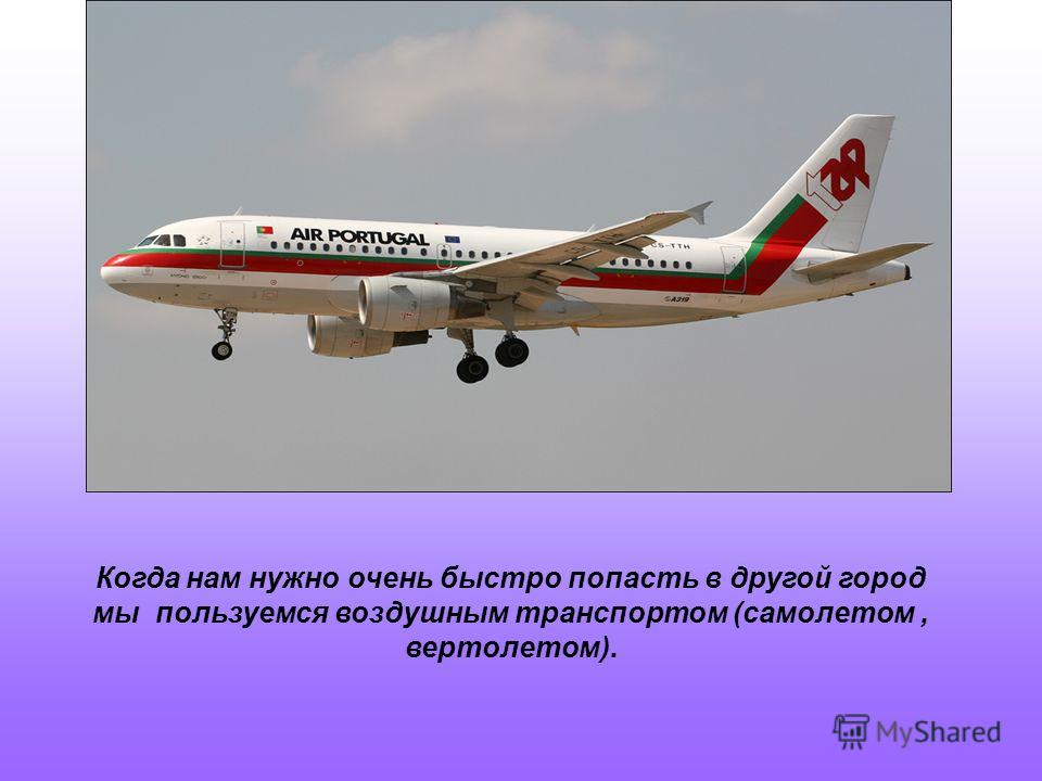 Когда нам нужно очень быстро попасть в другой город мы пользуемся воздушным транспортом (самолетом, вертолетом).