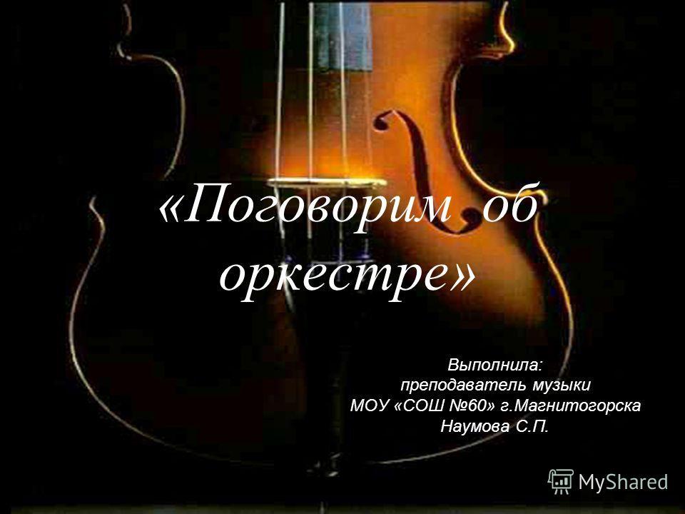 «Поговорим об оркестре» Выполнила: преподаватель музыки МОУ «СОШ 60» г.Магнитогорска Наумова С.П.