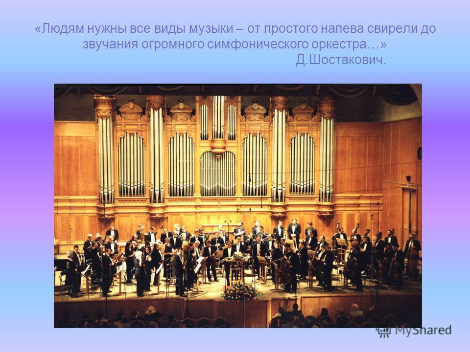 «Людям нужны все виды музыки – от простого напева свирели до звучания огромного симфонического оркестра…» Д.Шостакович.