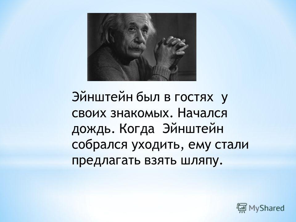 Эйнштейн был в гостях у своих знакомых. Начался дождь. Когда Эйнштейн собрался уходить, ему стали предлагать взять шляпу.