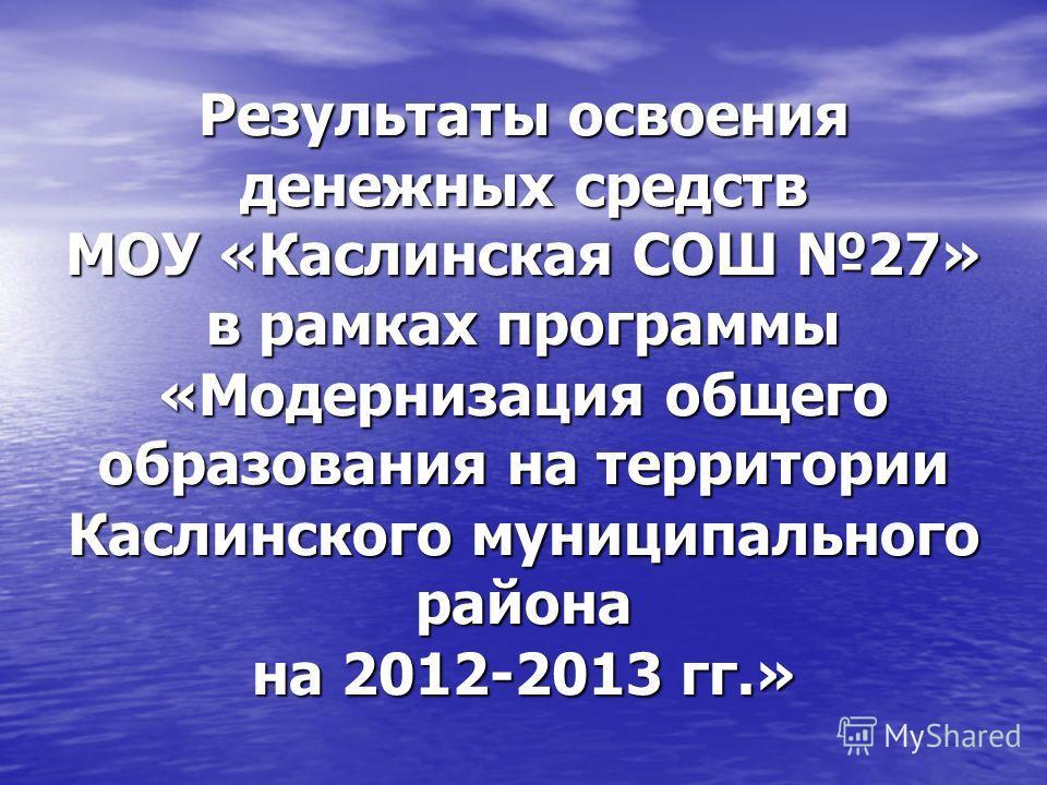 Результаты освоения денежных средств МОУ «Каслинская СОШ 27» в рамках программы «Модернизация общего образования на территории Каслинского муниципального района на 2012-2013 гг.»