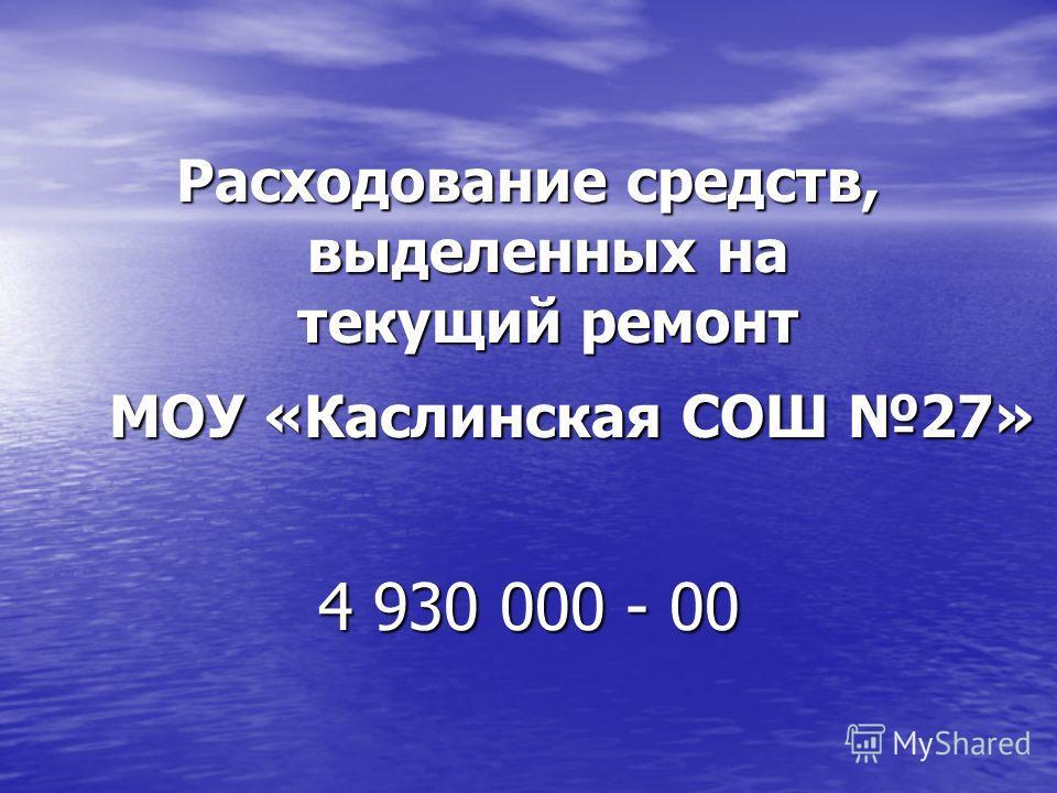 Расходование средств, выделенных на текущий ремонт МОУ «Каслинская СОШ 27» МОУ «Каслинская СОШ 27» 4 930 000 - 00