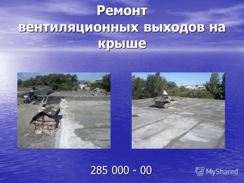 Ремонт вентиляционных выходов на крыше 285 000 - 00 285 000 - 00