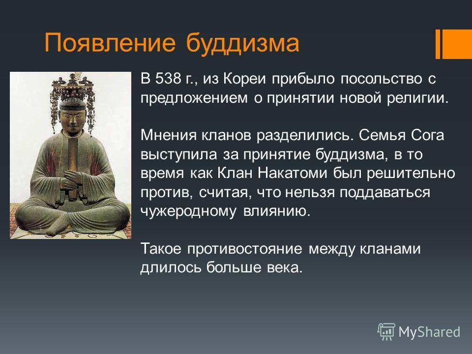 Появление буддизма В 538 г., из Кореи прибыло посольство с предложением о принятии новой религии. Мнения кланов разделились. Семья Сога выступила за принятие буддизма, в то время как Клан Накатоми был решительно против, считая, что нельзя поддаваться