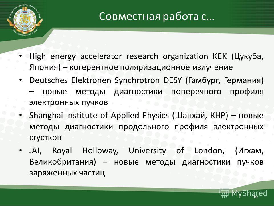Совместная работа с… High energy accelerator research organization KEK (Цукуба, Япония) – когерентное поляризационное излучение Deutsches Elektronen Synchrotron DESY (Гамбург, Германия) – новые методы диагностики поперечного профиля электронных пучко