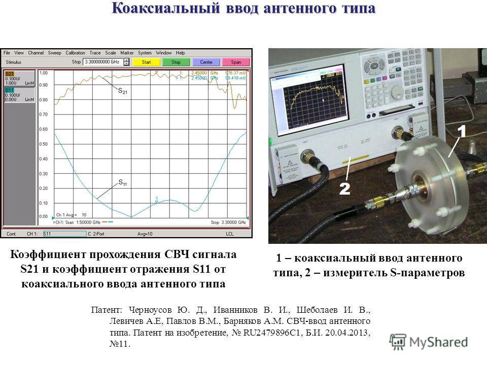 Коэффициент прохождения СВЧ сигнала S21 и коэффициент отражения S11 от коаксиального ввода антенного типа 1 – коаксиальный ввод антенного типа, 2 – измеритель S-параметров Коаксиальный ввод антенного типа Патент: Черноусов Ю. Д., Иванников В. И., Шеб