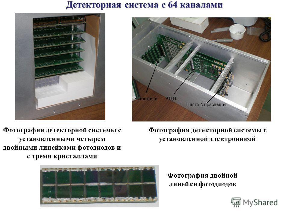 Фотография детекторной системы с установленными четырем двойными линейками фотодиодов и с тремя кристаллами Фотография детекторной системы с установленной электроникой Фотография двойной линейки фотодиодов Детекторная система с 64 каналами