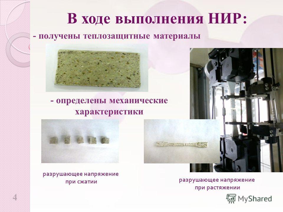 4 В ходе выполнения НИР: - получены теплозащитные материалы - определены механические характеристики разрушающее напряжение при растяжении разрушающее напряжение при сжатии
