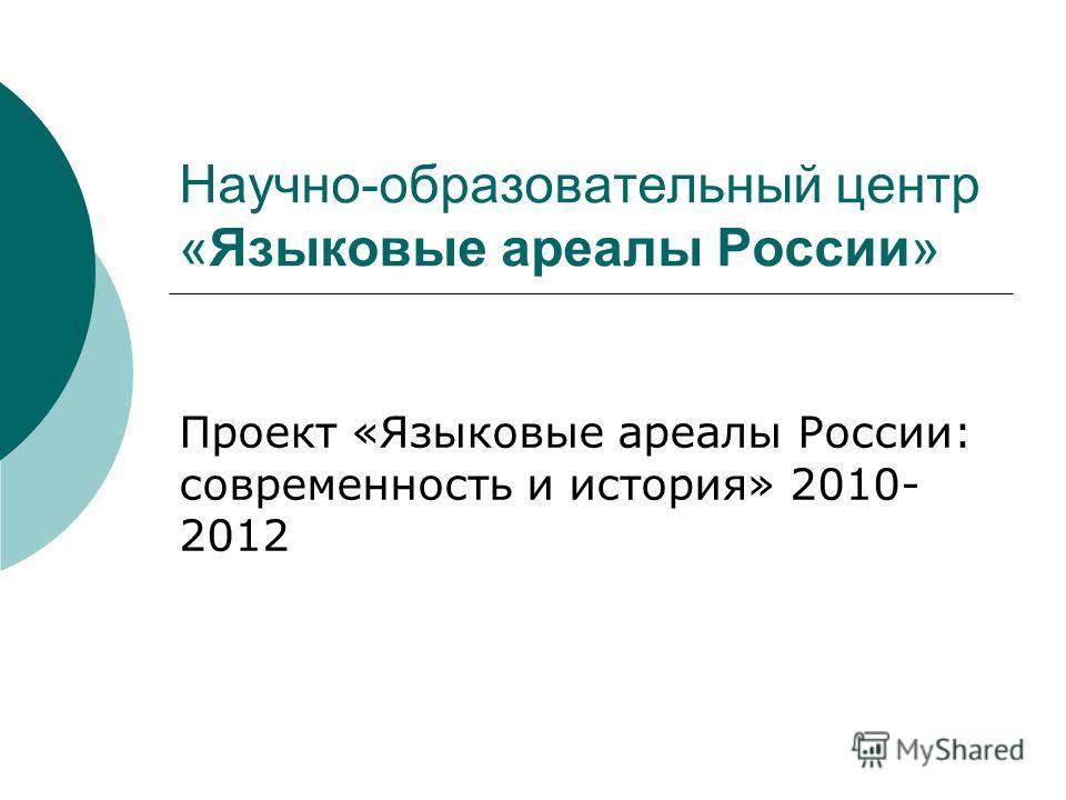 Научно-образовательный центр «Языковые ареалы России» Проект «Языковые ареалы России: современность и история» 2010- 2012
