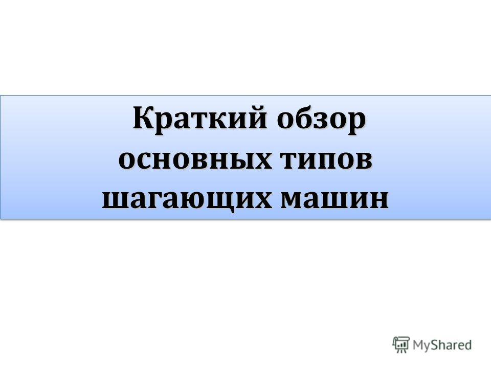 Краткий обзор Краткий обзор основных типов шагающих машин Краткий обзор Краткий обзор основных типов шагающих машин