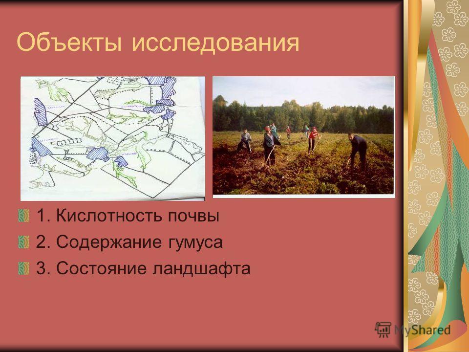 Объекты исследования 1. Кислотность почвы 2. Содержание гумуса 3. Состояние ландшафта
