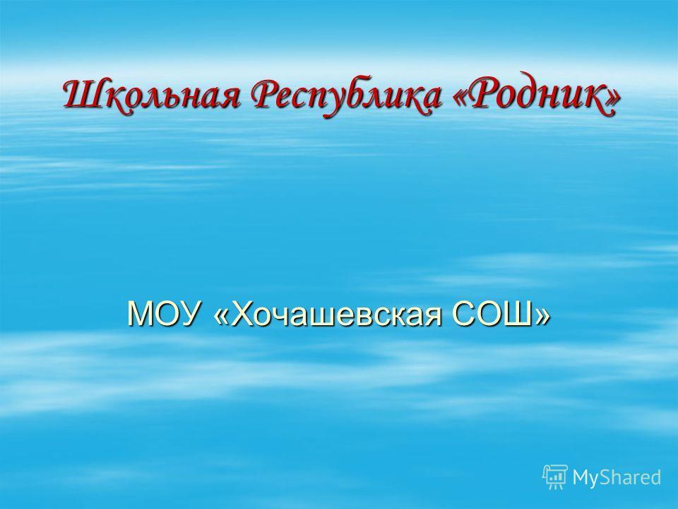 Школьная Республика « Родник » МОУ «Хочашевская СОШ»