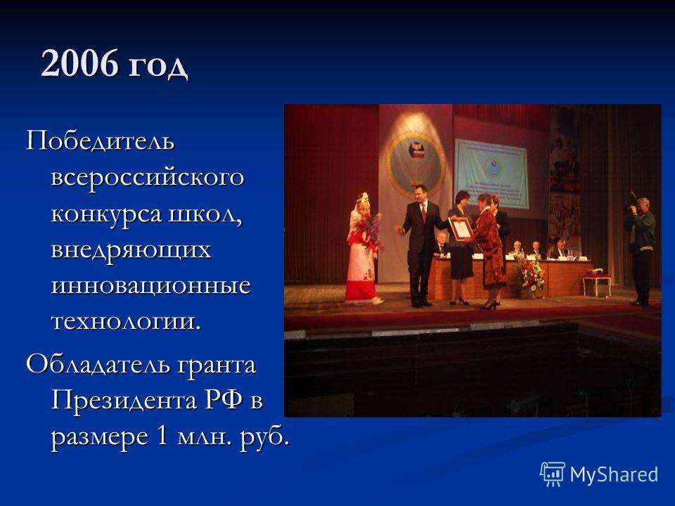 2006 год Победитель всероссийского конкурса школ, внедряющих инновационные технологии. Обладатель гранта Президента РФ в размере 1 млн. руб.