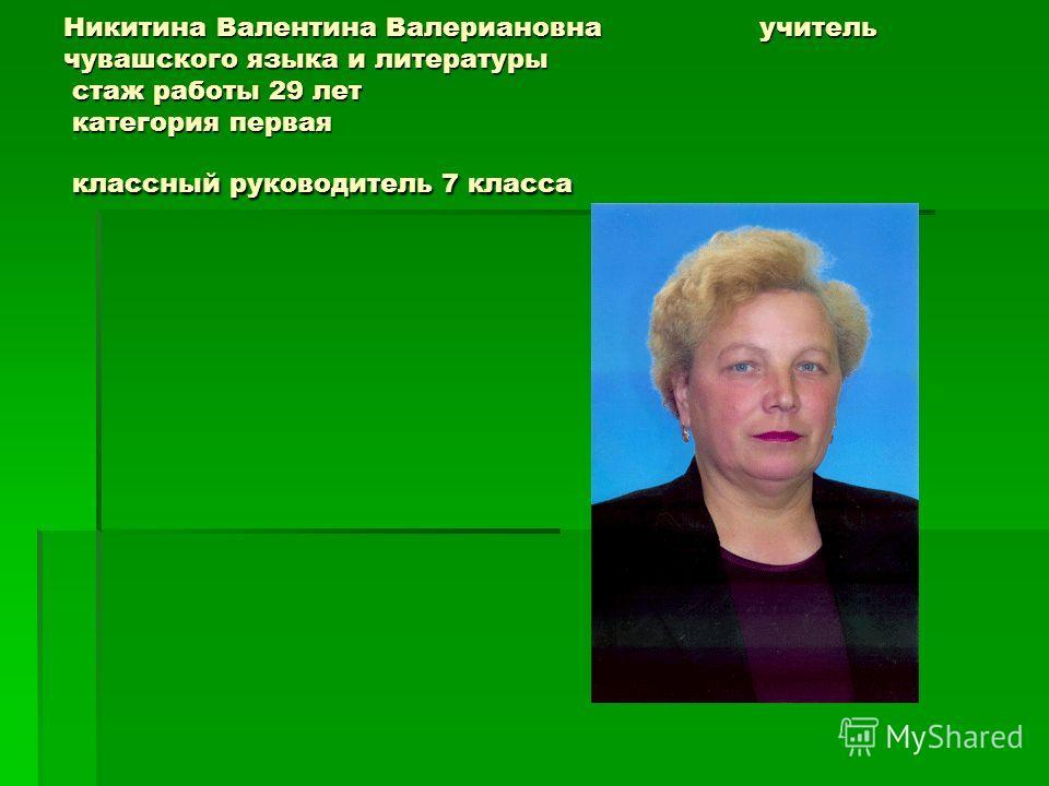 Никитина Валентина Валериановна учитель чувашского языка и литературы стаж работы 29 лет категория первая классный руководитель 7 класса