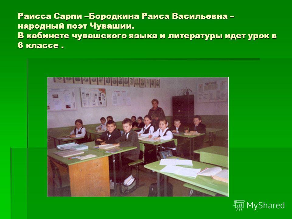 Раисса Сарпи –Бородкина Раиса Васильевна – народный поэт Чувашии. В кабинете чувашского языка и литературы идет урок в 6 классе.