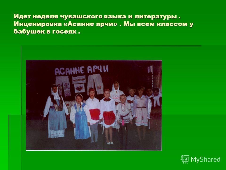 Идет неделя чувашского языка и литературы. Инценировка «Асанне арчи». Мы всем классом у бабушек в госеях.