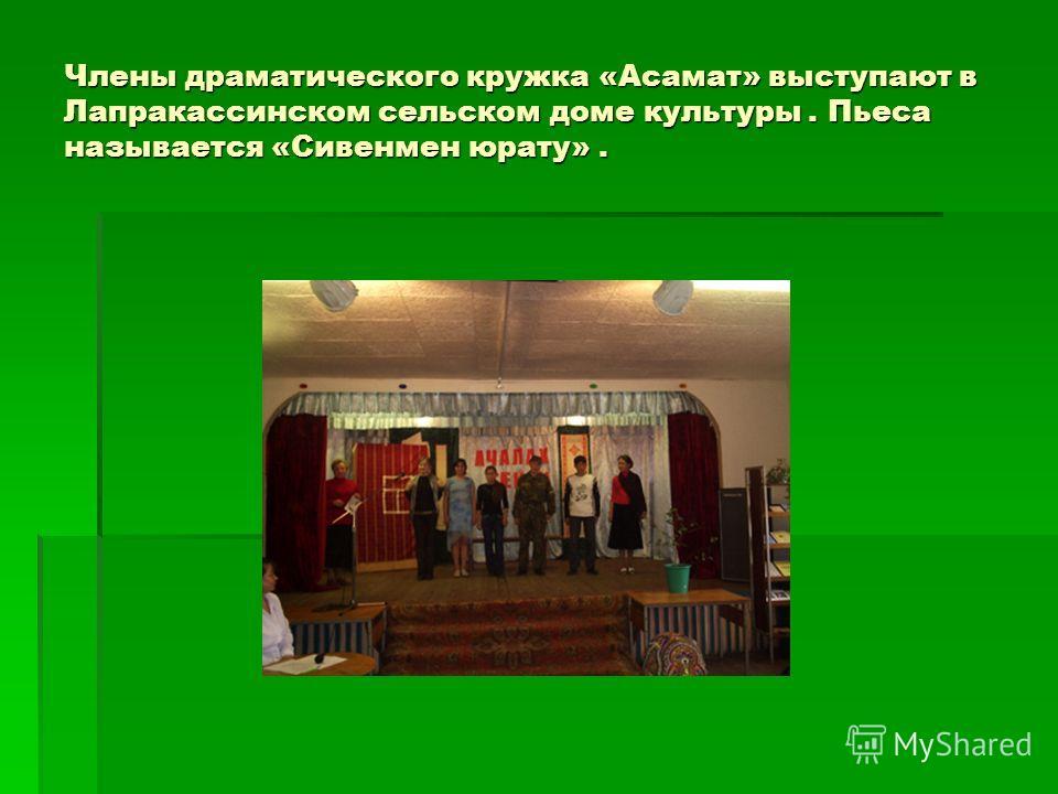 Члены драматического кружка «Асамат» выступают в Лапракассинском сельском доме культуры. Пьеса называется «Сивенмен юрату».