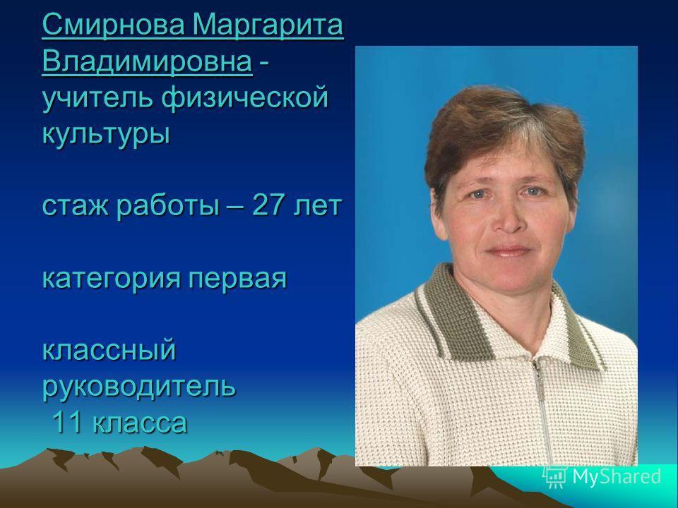Смирнова Маргарита Владимировна - учитель физической культуры стаж работы – 27 лет категория первая классный руководитель 11 класса