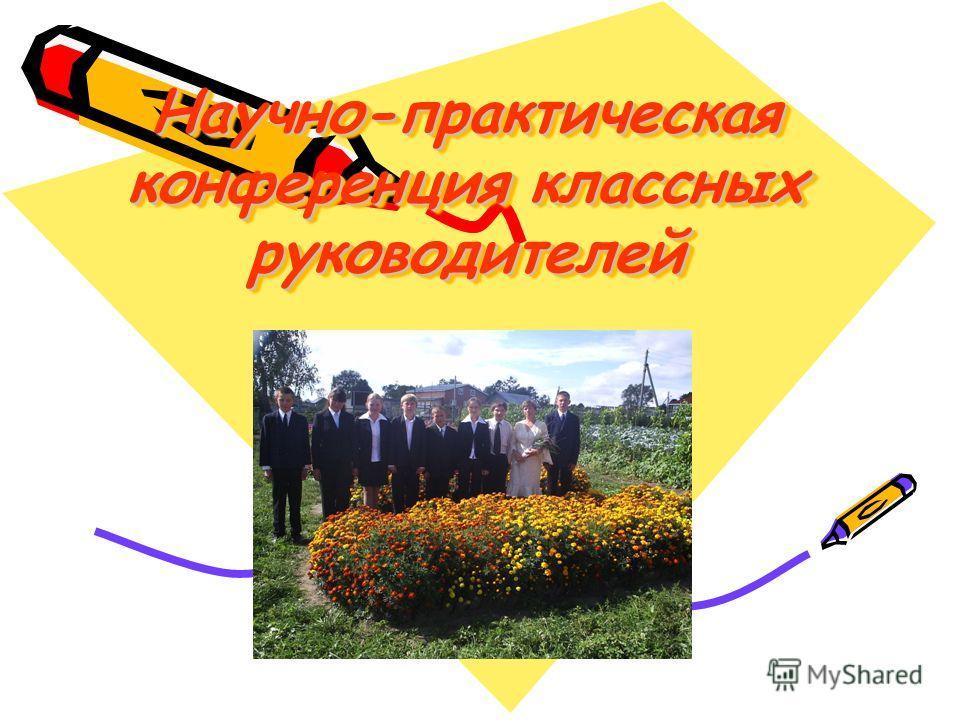 Научно-практическая конференция классных руководителей Научно-практическая конференция классных руководителей