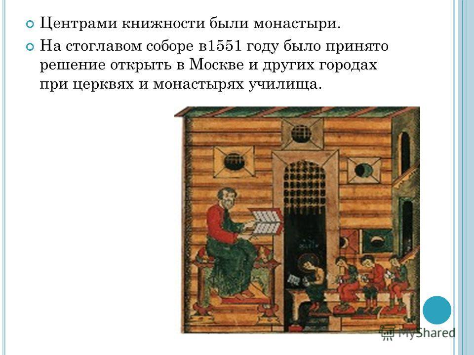 Центрами книжности были монастыри. На стоглавом соборе в1551 году было принято решение открыть в Москве и других городах при церквях и монастырях училища.