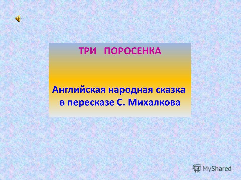 ТРИ ПОРОСЕНКА Английская народная сказка в пересказе С. Михалкова