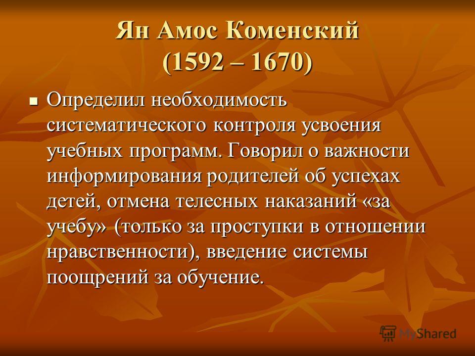 Ян Амос Коменский (1592 – 1670) Определил необходимость систематического контроля усвоения учебных программ. Говорил о важности информирования родителей об успехах детей, отмена телесных наказаний «за учебу» (только за проступки в отношении нравствен